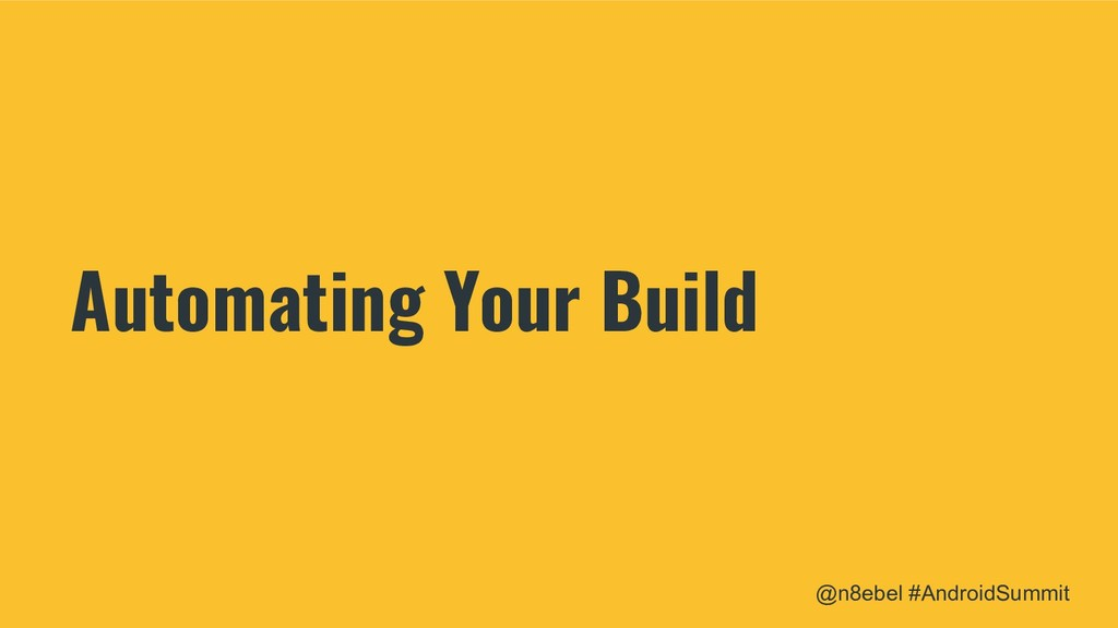 @n8ebel #AndroidSummit Automating Your Build