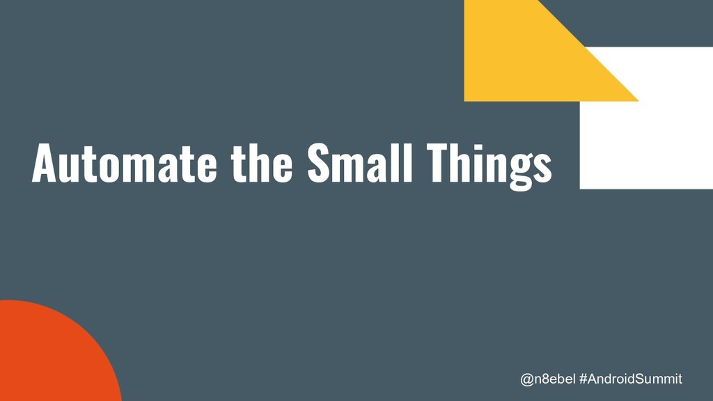 @n8ebel #AndroidSummit Automate the Small Things