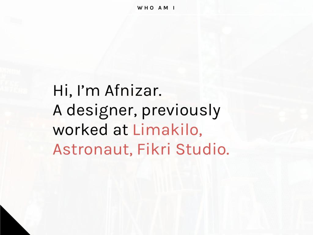 W H O A M I Hi, I'm Afnizar. A designer, previo...