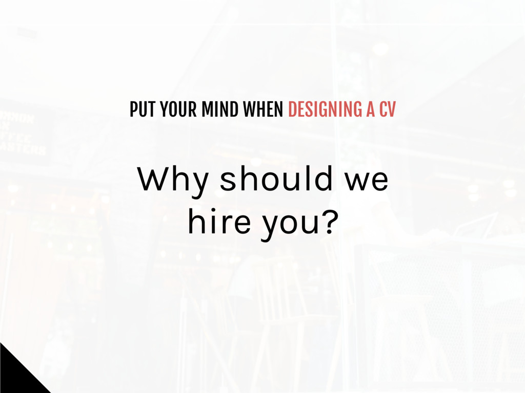 PUT YOUR MIND WHEN DESIGNING A CV Why should we...