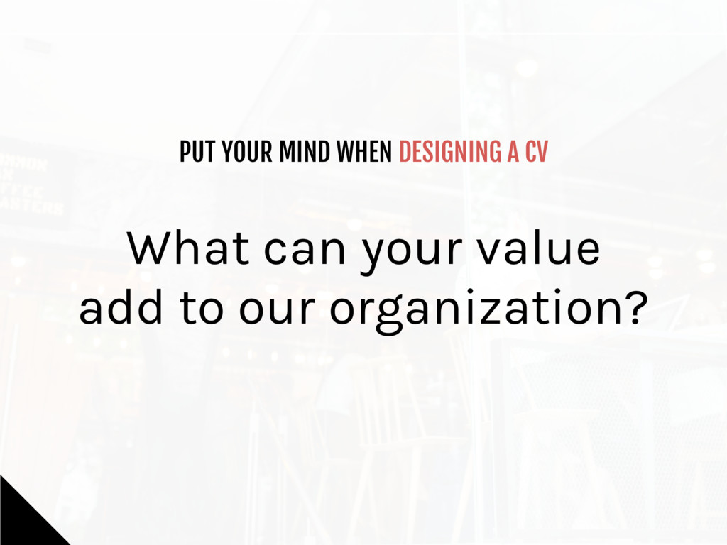 PUT YOUR MIND WHEN DESIGNING A CV What can your...