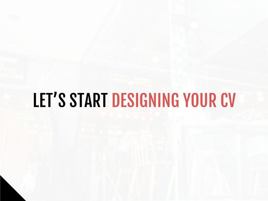LET'S START DESIGNING YOUR CV