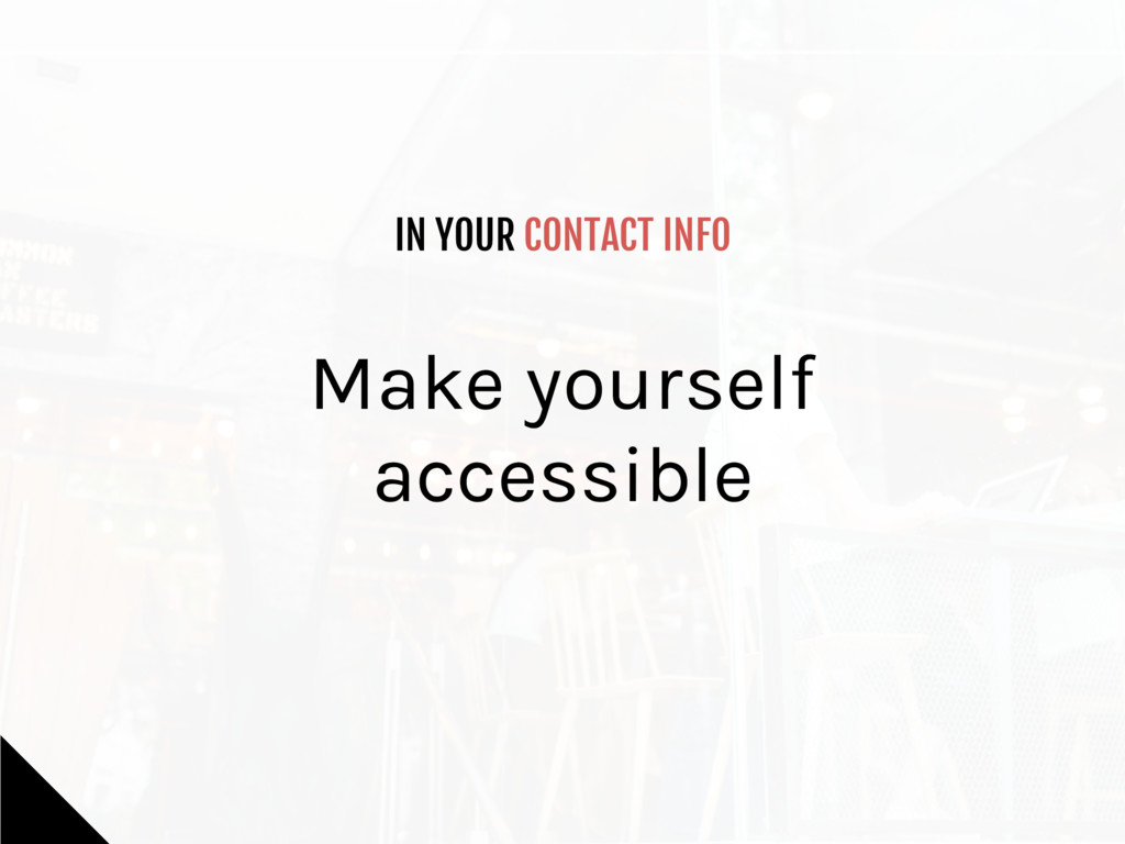 IN YOUR CONTACT INFO Make yourself accessible