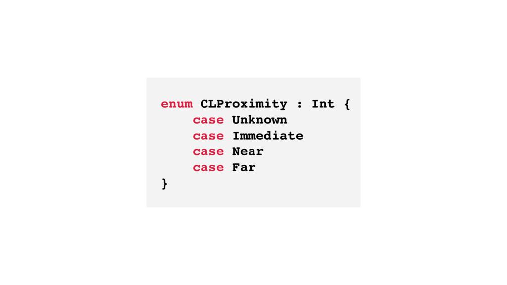 enum CLProximity : Int { case Unknown case Imme...