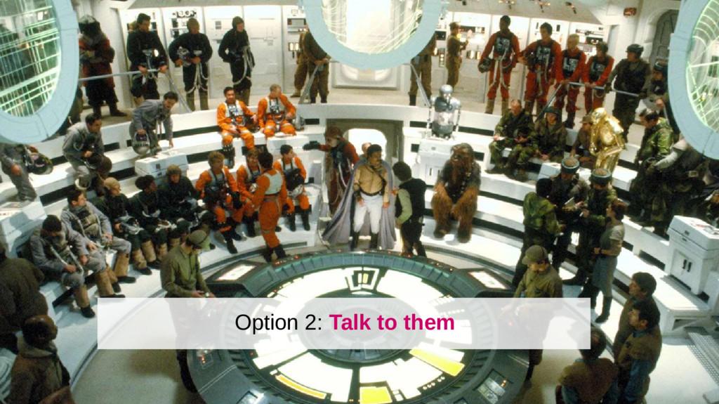 Option 2: Talk to them