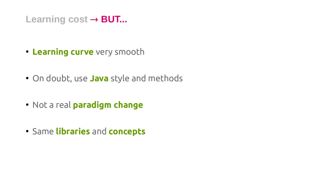 ● Learning curve very smooth ● On doubt, use Ja...