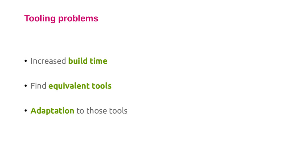 ● Increased build time ● Find equivalent tools ...