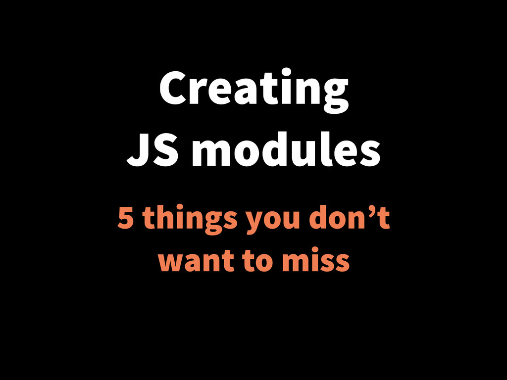 Creating JS modules 5 things you don't want to ...
