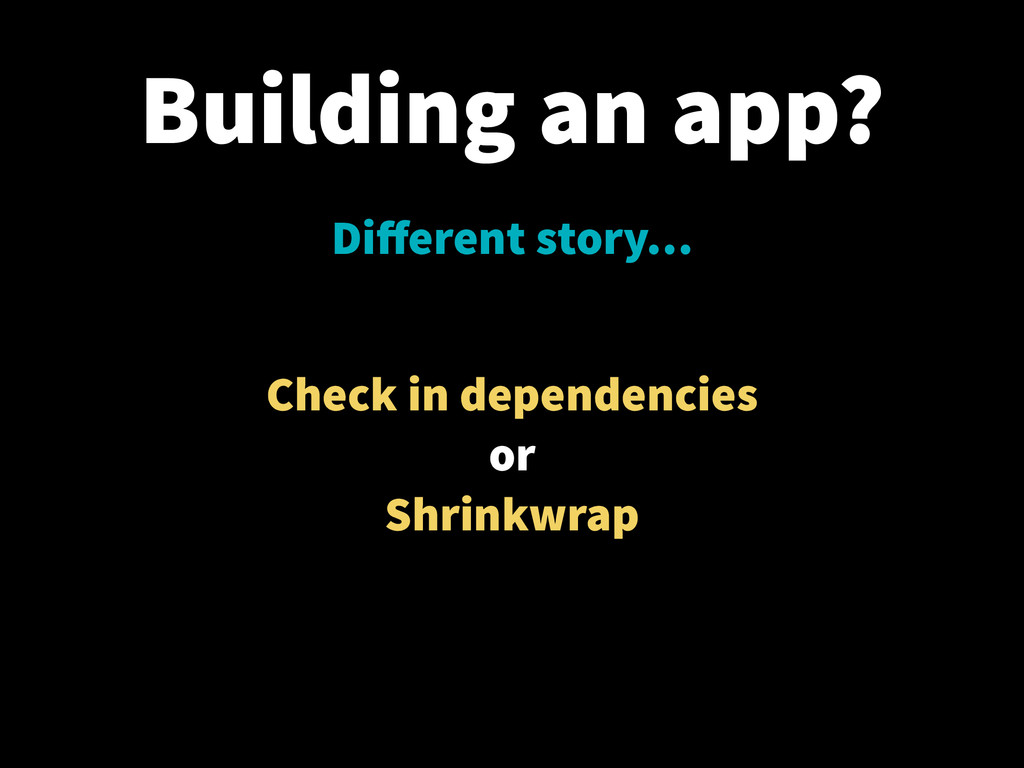 Building an app? Different story… Check in depen...