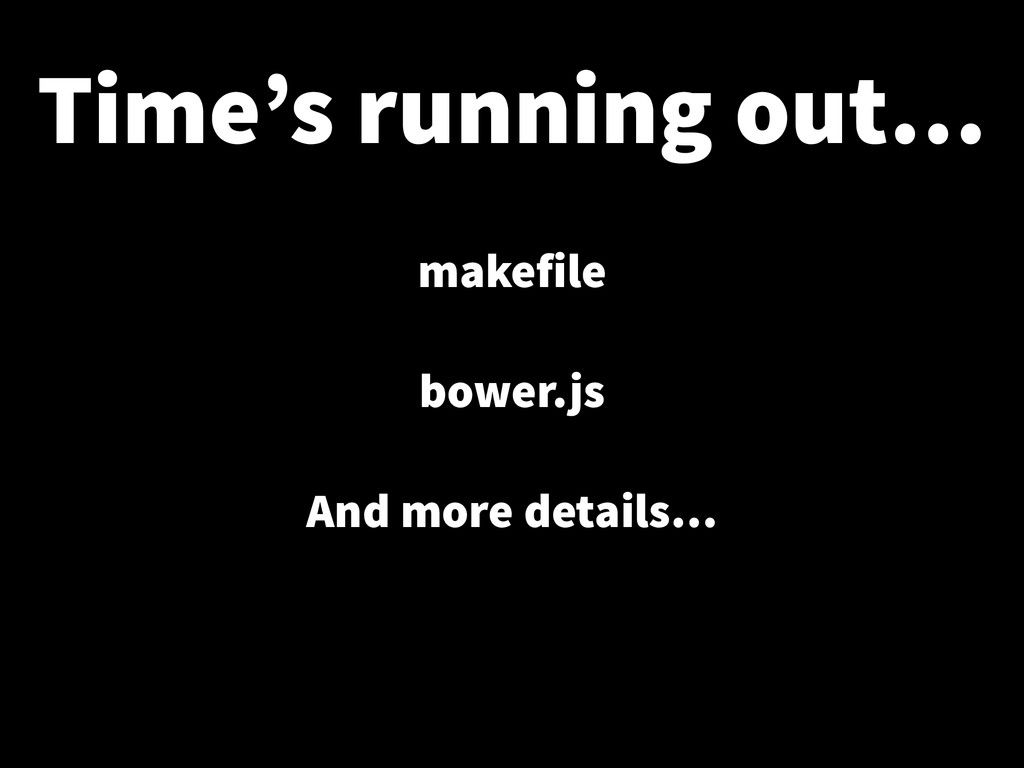 Time's running out… makefile ! bower.js ! And m...