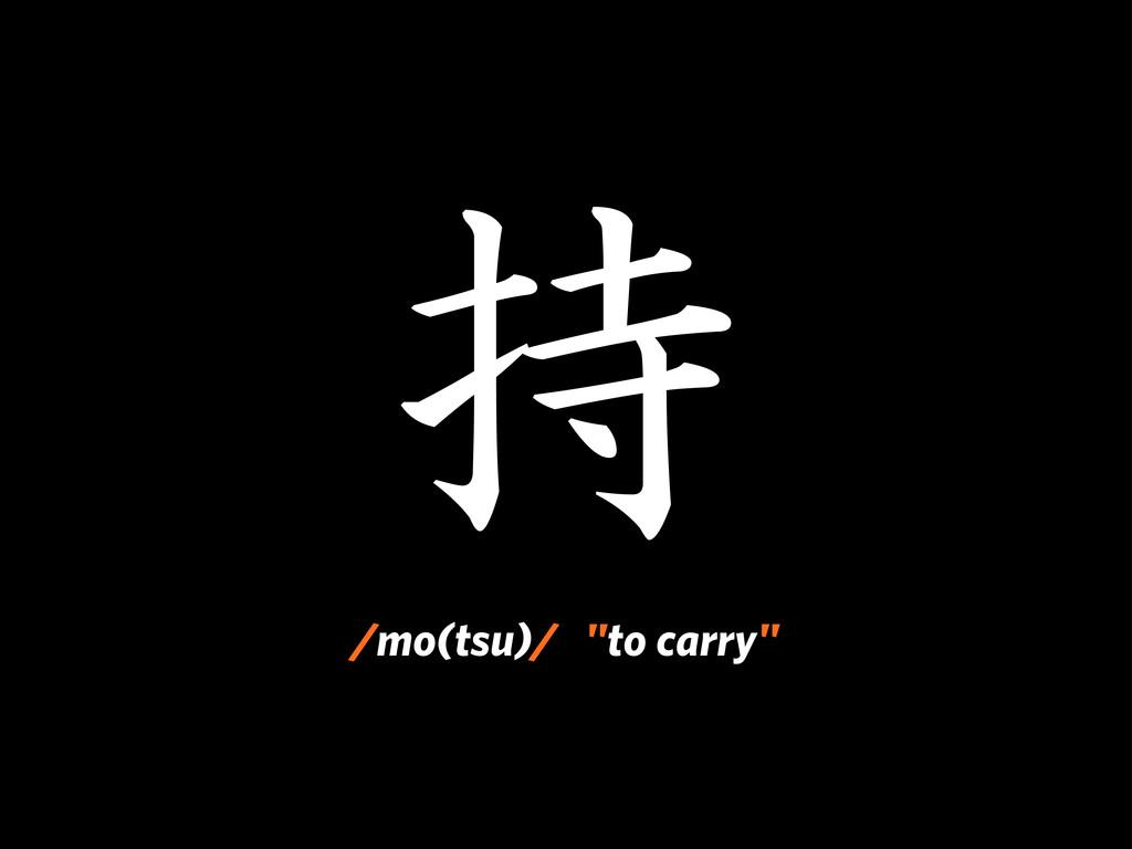 """持 /mo(tsu)/ """"to carry"""""""