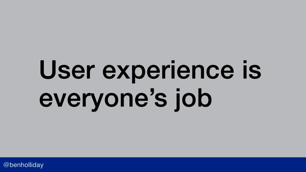 @benholliday User experience is  everyone's job