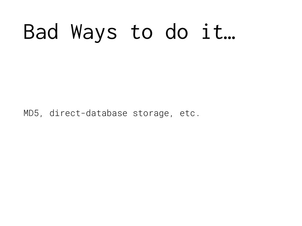 Bad Ways to do it… MD5, direct-database storage...