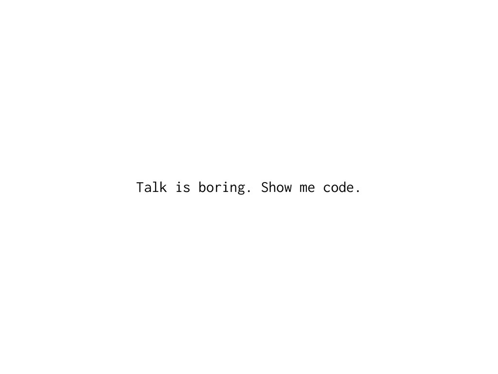 Talk is boring. Show me code.