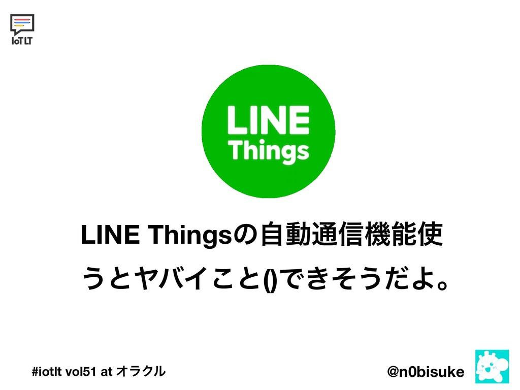 @n0bisuke #iotlt vol51 at ΦϥΫϧ LINE Thingsͷࣗಈ௨৴...