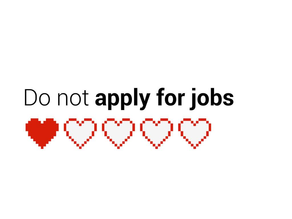 Do not apply for jobs