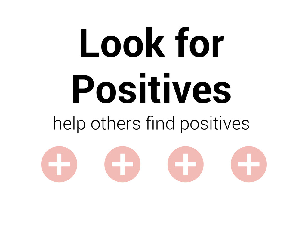 Look for Positives help others find positives +...
