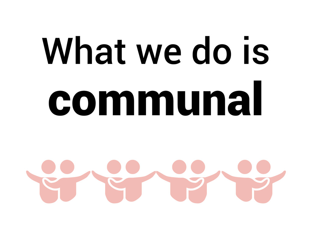 What we do is communal ] ] ]]