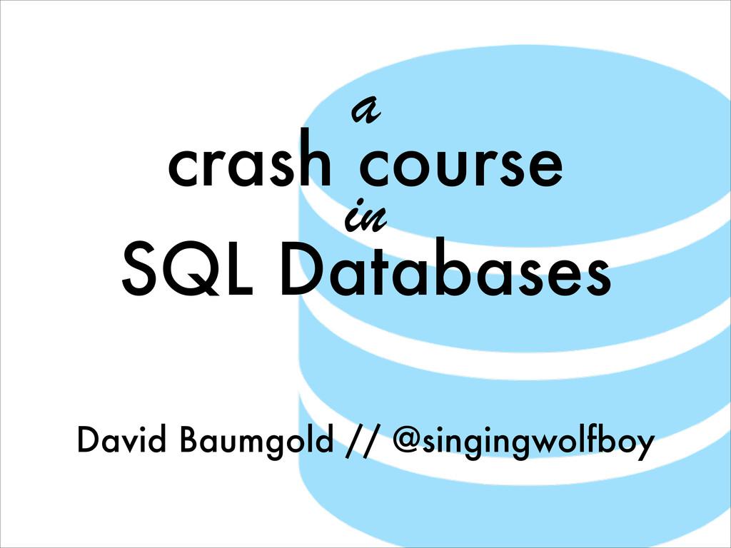 a crash course in SQL Databases David Baumgold ...