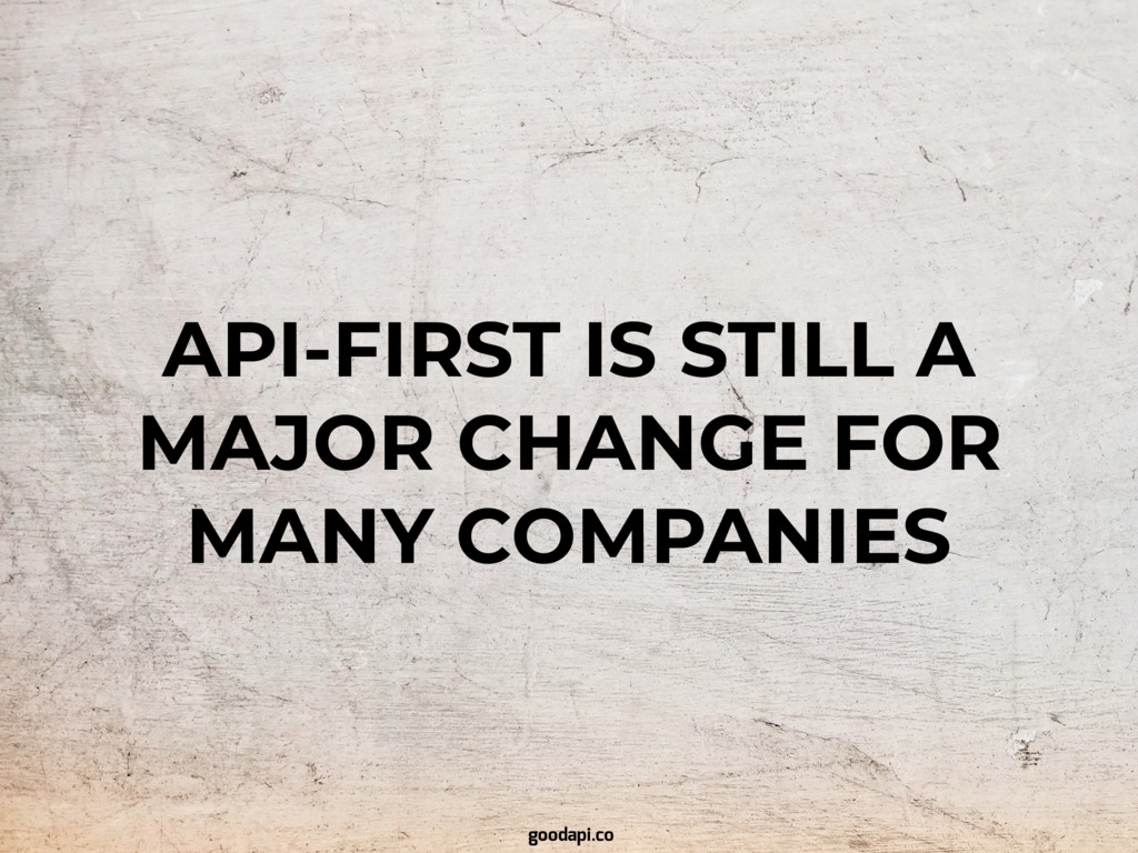 API-FIRST IS STILL A MAJOR CHANGE FOR MANY COMP...
