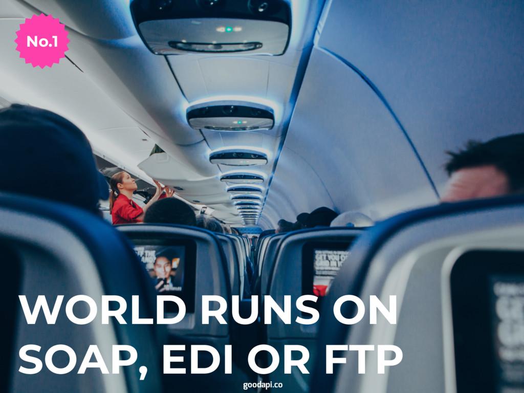 WORLD RUNS ON SOAP, EDI OR FTP goodapi.co No.1