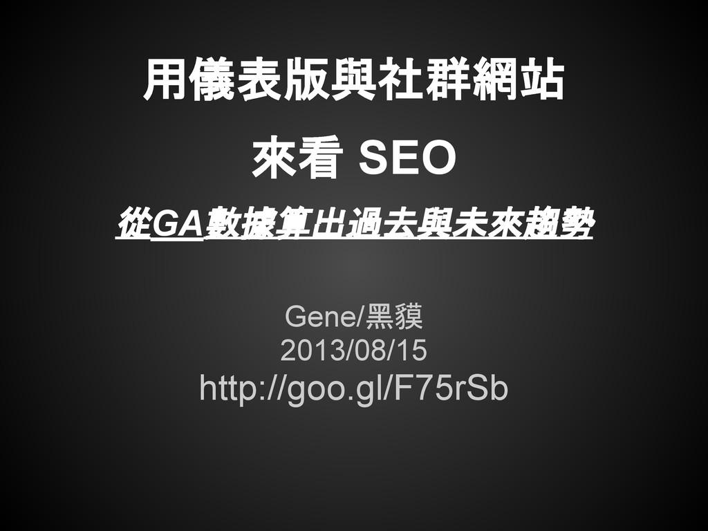 用儀表版與社群網站 來看 SEO 從GA數據算出過去與未來趨勢 Gene/黑貘 2013/08...