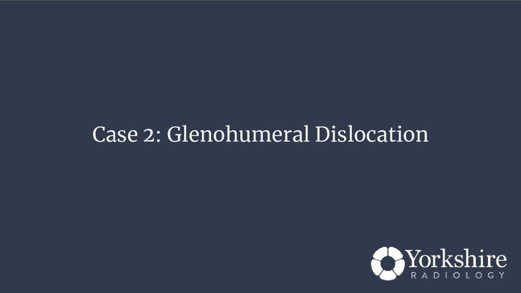 Case 2: Glenohumeral Dislocation