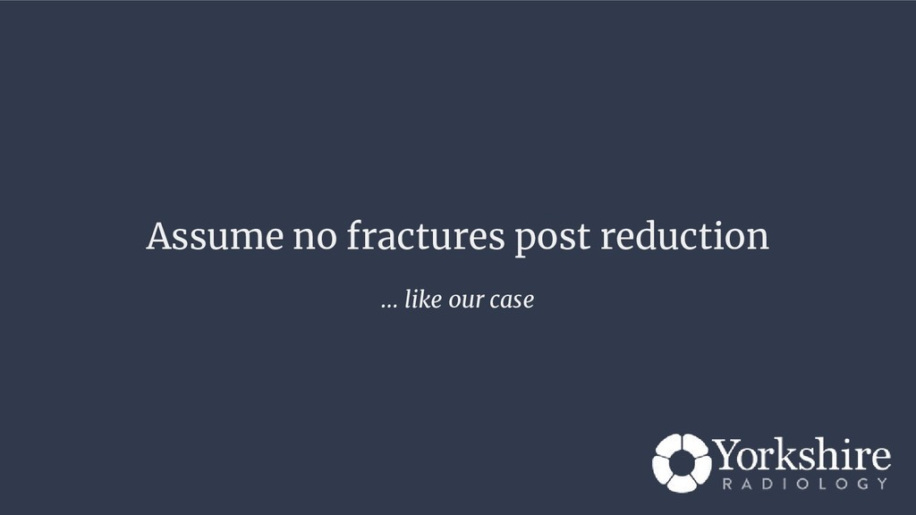 Assume no fractures post reduction … like our c...