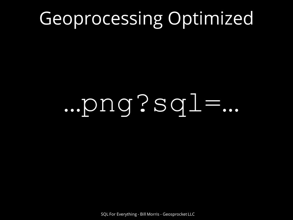 Geoprocessing Optimized SQL For Everything - Bi...