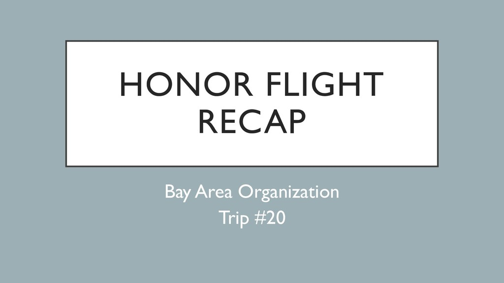 HONOR FLIGHT RECAP Bay Area Organization Trip #...