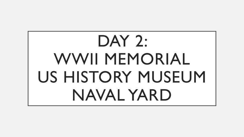 DAY 2: WWII MEMORIAL US HISTORY MUSEUM NAVAL YA...