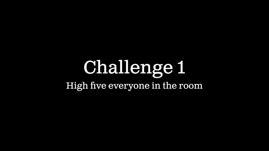 Challenge 1 High five everyone in the room IN 60...