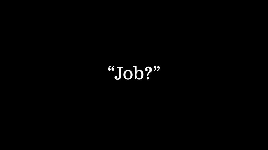 """Job?"""