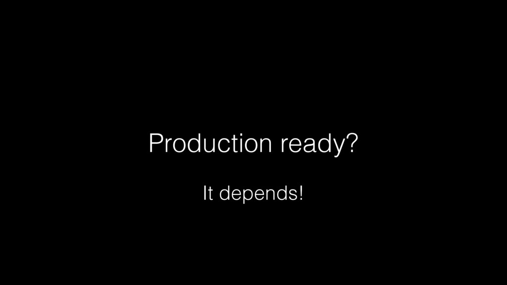 Production ready? It depends!