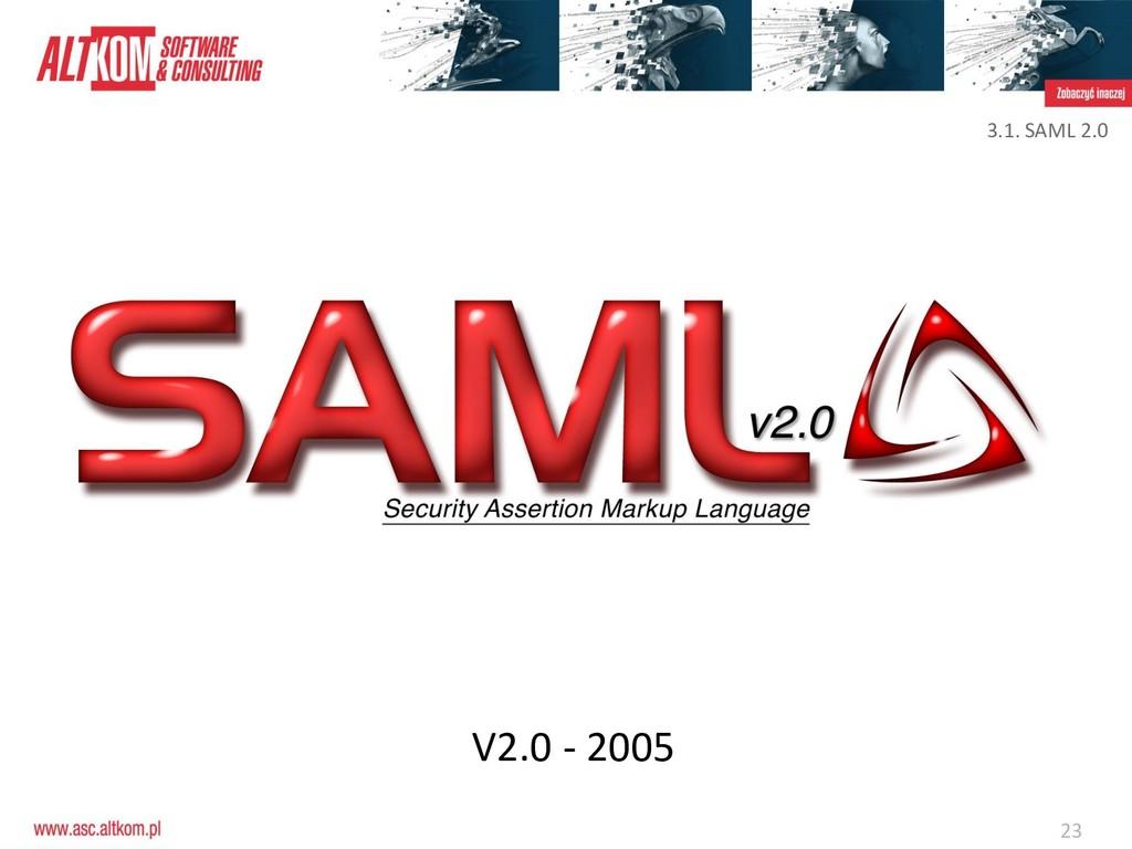 23 3.1. SAML 2.0 V2.0 - 2005
