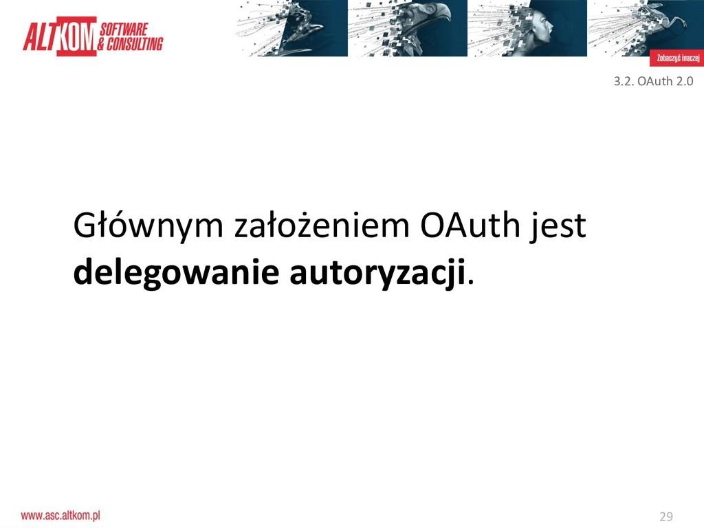 29 Głównym założeniem OAuth jest delegowanie au...