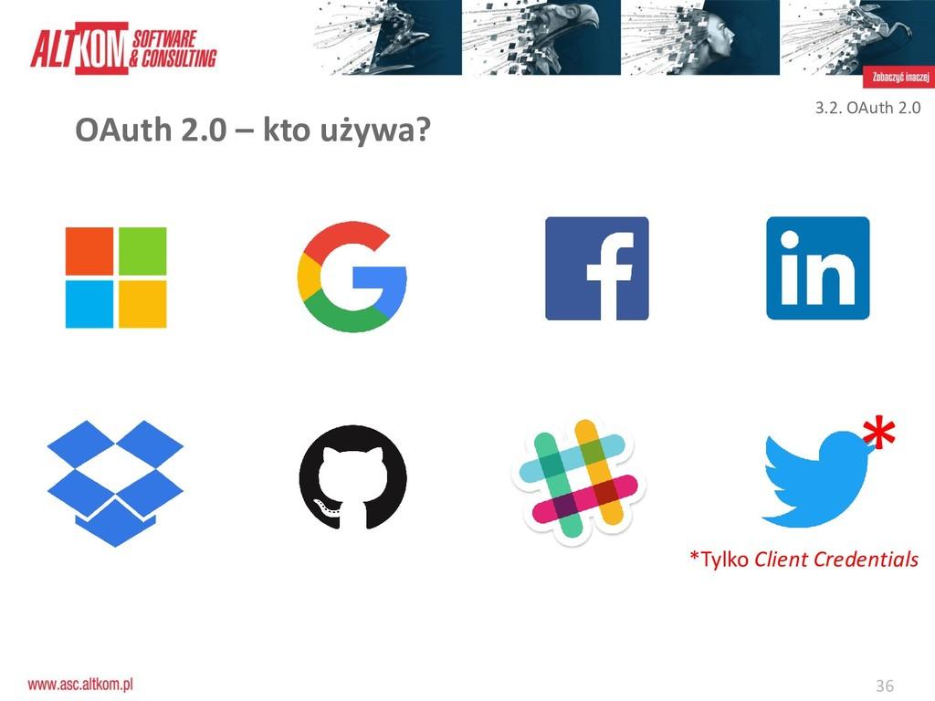 36 OAuth 2.0 – kto używa? * *Tylko Client Crede...