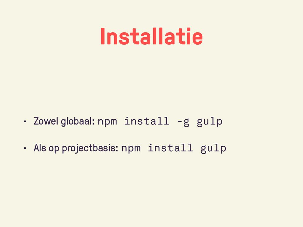 Installatie • Zowel globaal: npm install -g gul...