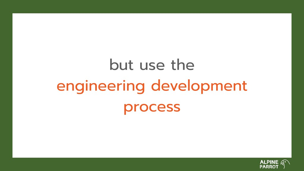 but use the engineering development process