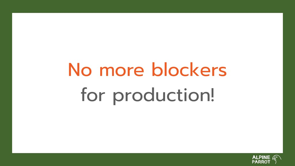 No more blockers for production!