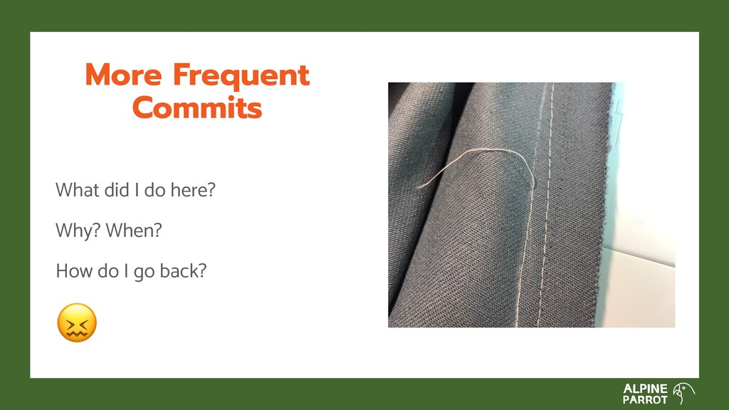 More Frequent Commits What did I do here? Why? ...