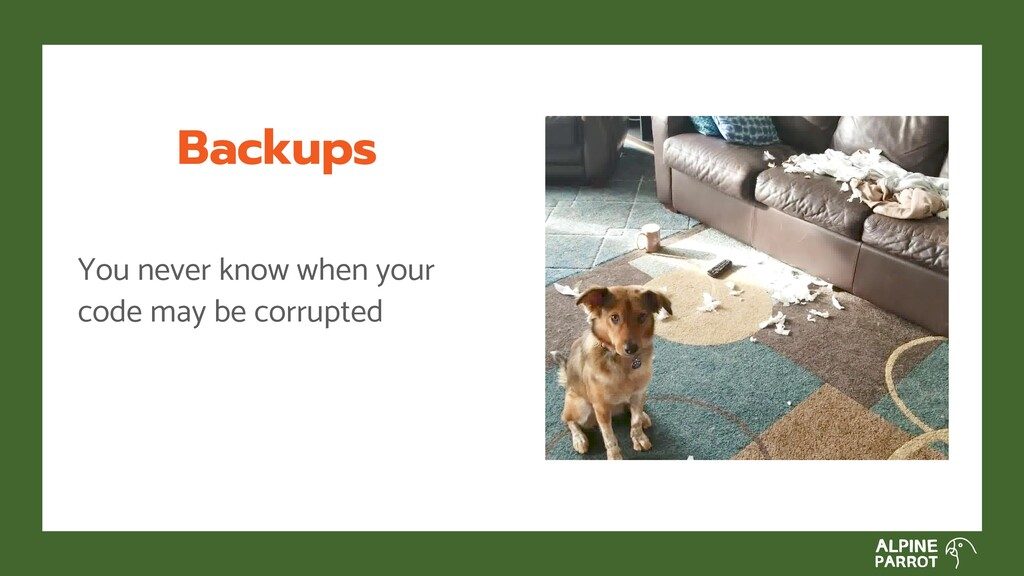 Backups You never know when your code may be co...