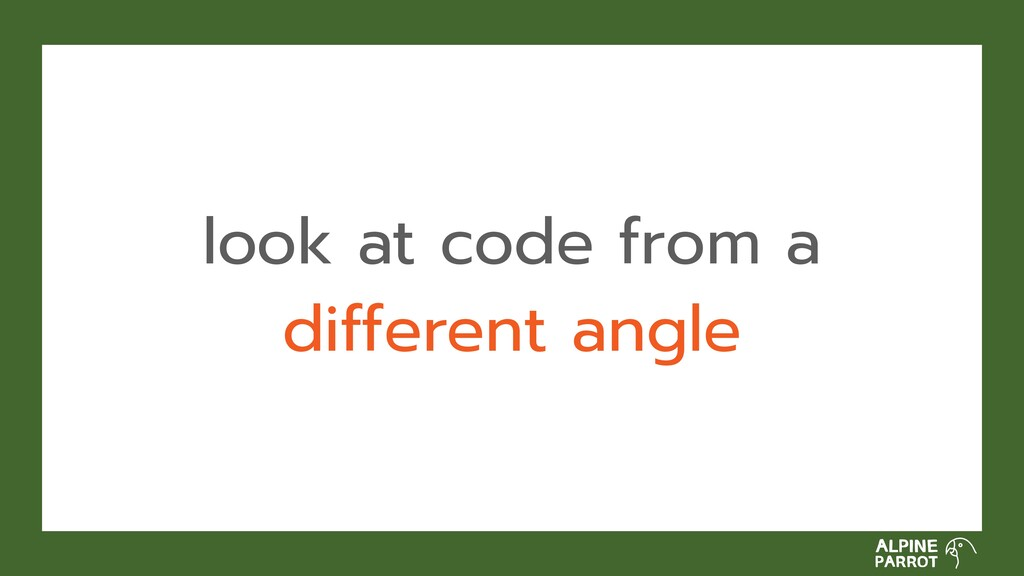 look at code from a different angle