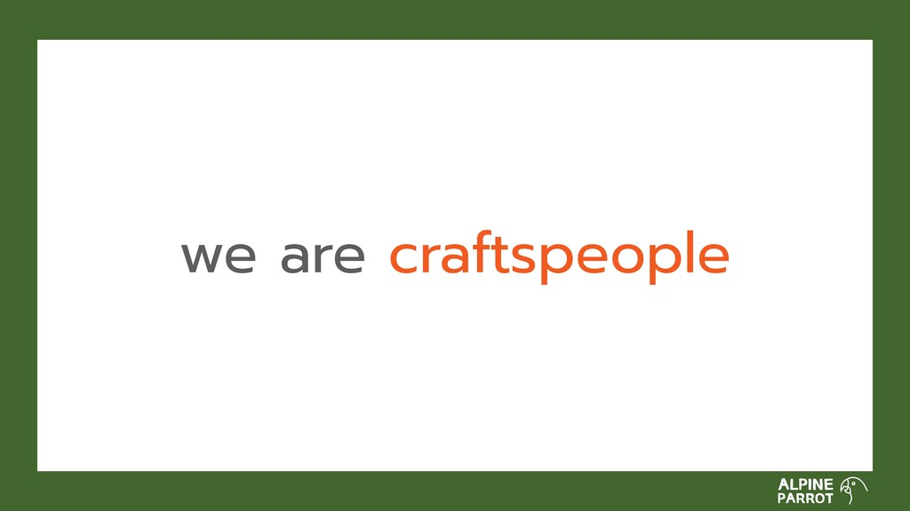 we are craftspeople