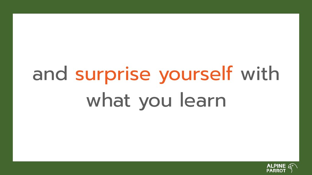 and surprise yourself with what you learn