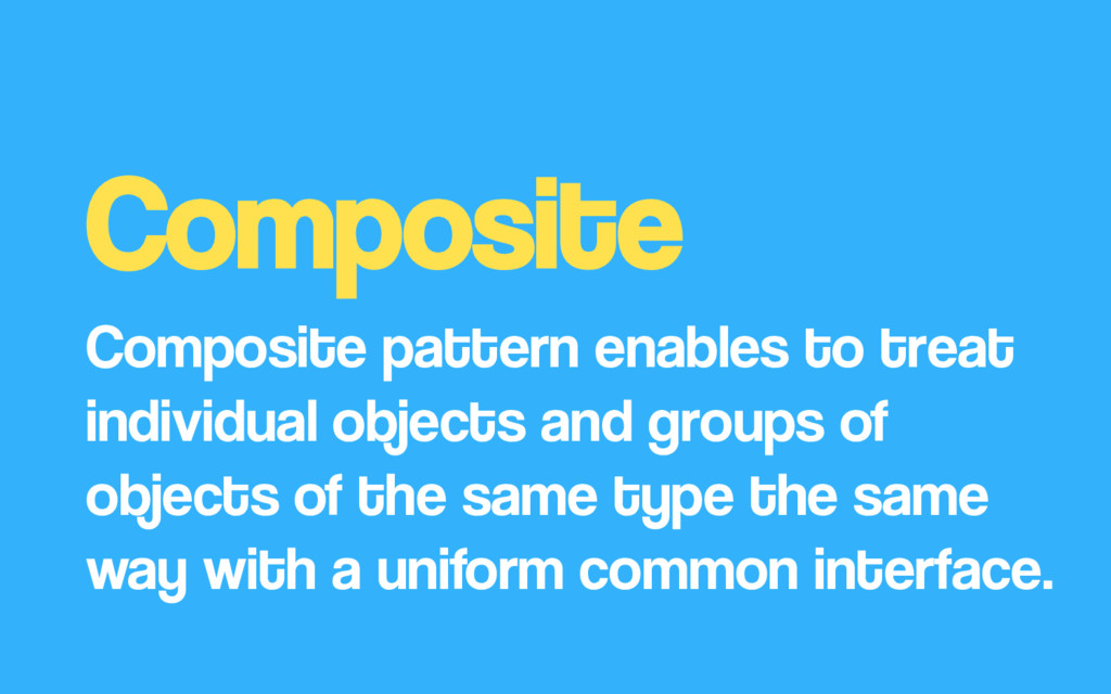 Composite Composite pattern enables to treat in...