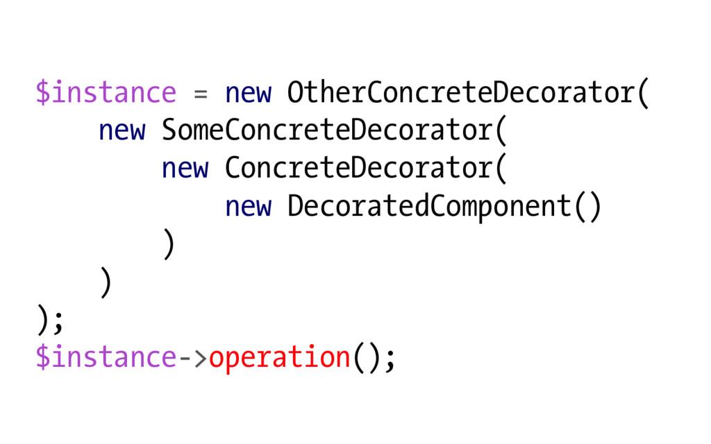 $instance = new OtherConcreteDecorator( new Som...