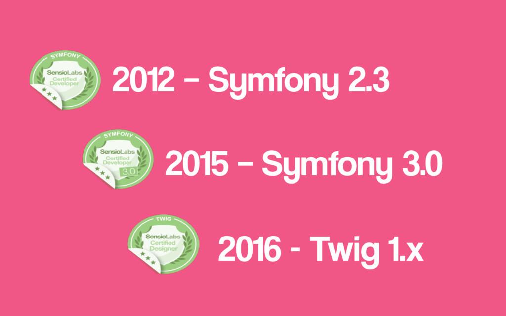 2016 - Twig 1.x 2015 – Symfony 3.0 2012 – Symfo...