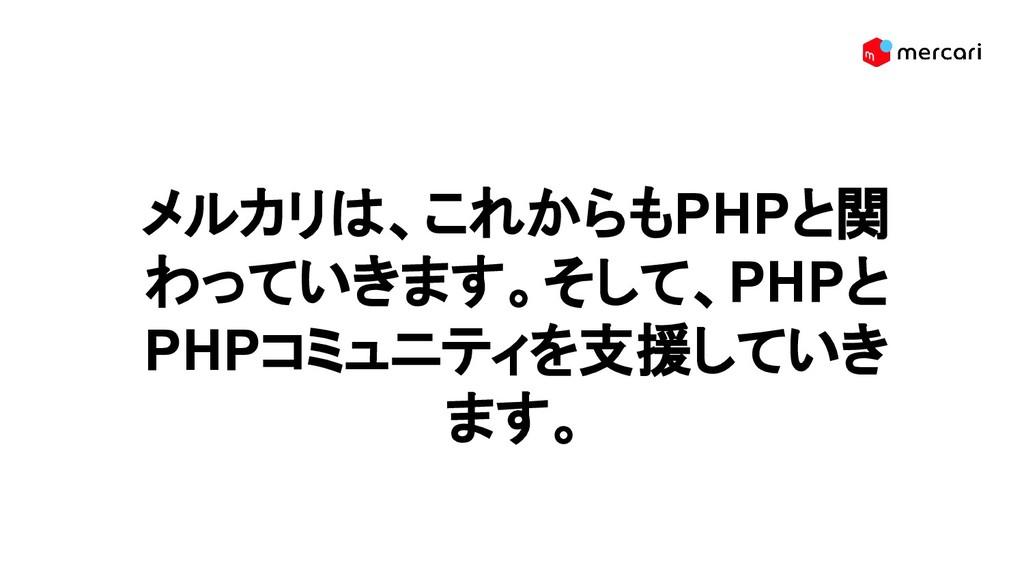 メルカリは、これからもPHPと関 わっていきます。そして、PHPと PHPコミュニティを支援し...