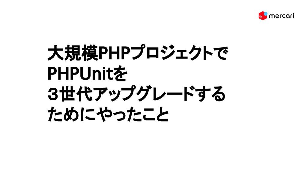 大規模PHPプロジェクトで PHPUnitを 3世代アップグレードする ためにやったこと